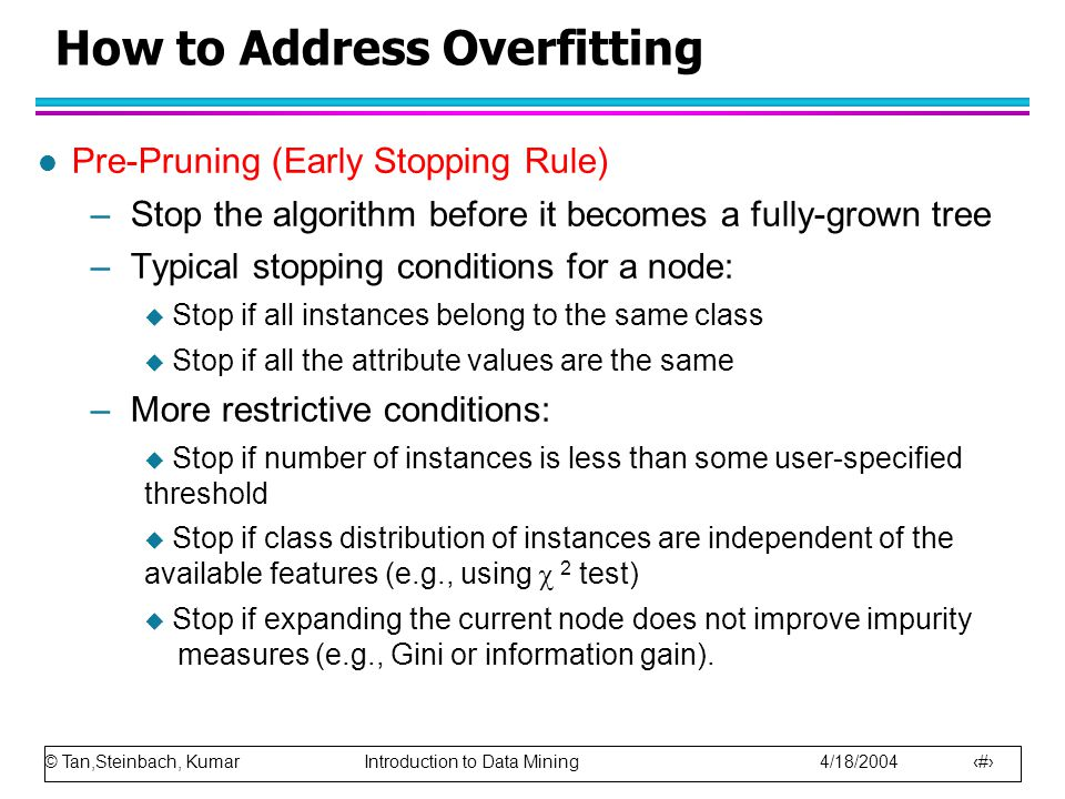 © Tan,Steinbach, Kumar Introduction to Data Mining 4/18/2004 59 How to Address Overfitting l Pre-Pruning (Early Stopping Rule) –Stop the algorithm before it becomes a fully-grown tree –Typical stopping conditions for a node:  Stop if all instances belong to the same class  Stop if all the attribute values are the same –More restrictive conditions:  Stop if number of instances is less than some user-specified threshold  Stop if class distribution of instances are independent of the available features (e.g., using  2 test)  Stop if expanding the current node does not improve impurity measures (e.g., Gini or information gain).