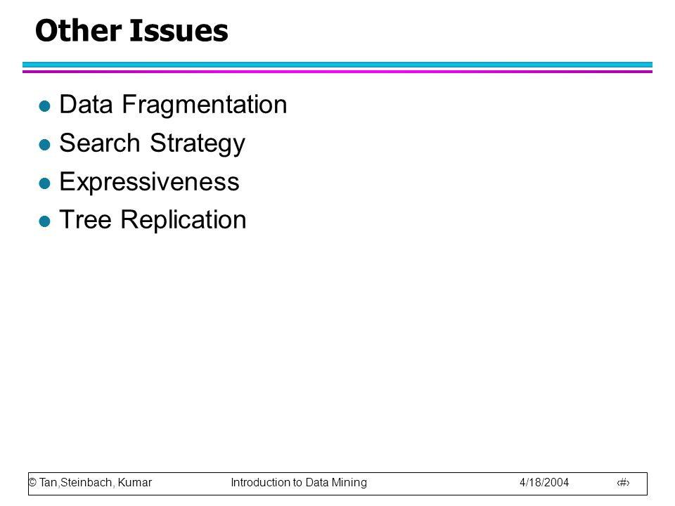 © Tan,Steinbach, Kumar Introduction to Data Mining 4/18/2004 67 Other Issues l Data Fragmentation l Search Strategy l Expressiveness l Tree Replication