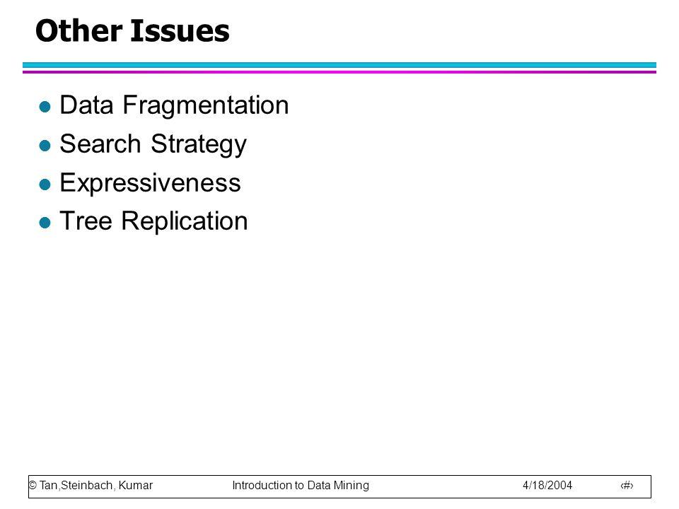© Tan,Steinbach, Kumar Introduction to Data Mining 4/18/2004 67 Other Issues l Data Fragmentation l Search Strategy l Expressiveness l Tree Replicatio