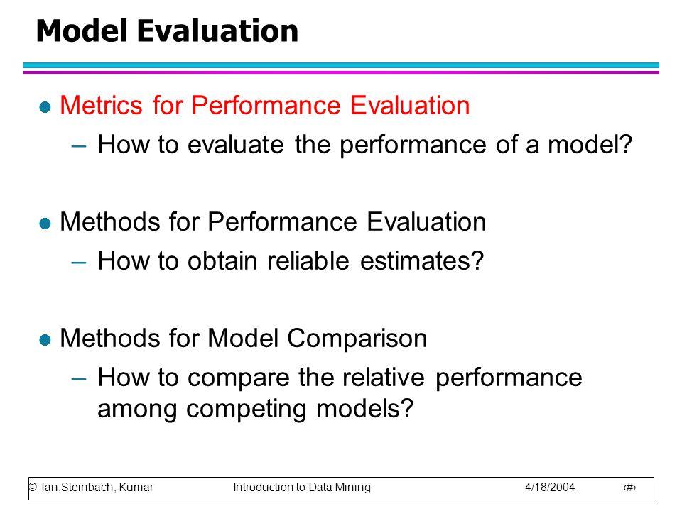 © Tan,Steinbach, Kumar Introduction to Data Mining 4/18/2004 75 Model Evaluation l Metrics for Performance Evaluation –How to evaluate the performance