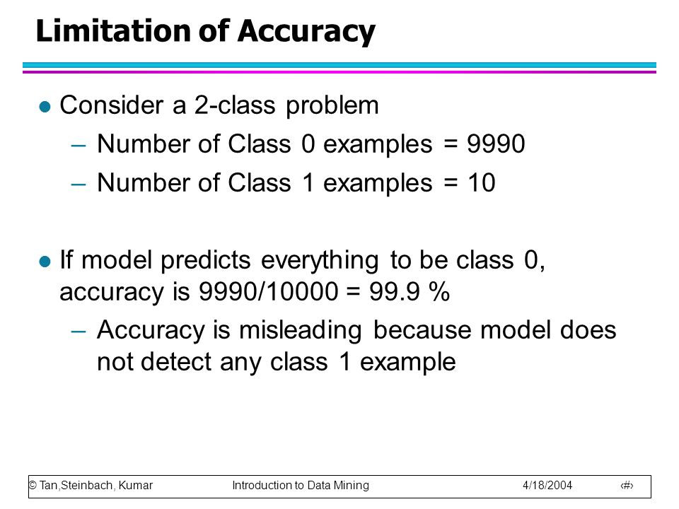 © Tan,Steinbach, Kumar Introduction to Data Mining 4/18/2004 78 Limitation of Accuracy l Consider a 2-class problem –Number of Class 0 examples = 9990 –Number of Class 1 examples = 10 l If model predicts everything to be class 0, accuracy is 9990/10000 = 99.9 % –Accuracy is misleading because model does not detect any class 1 example