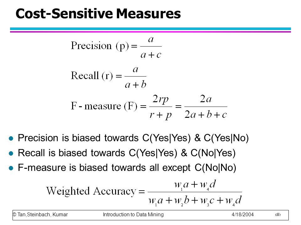 © Tan,Steinbach, Kumar Introduction to Data Mining 4/18/2004 82 Cost-Sensitive Measures l Precision is biased towards C(Yes|Yes) & C(Yes|No) l Recall is biased towards C(Yes|Yes) & C(No|Yes) l F-measure is biased towards all except C(No|No)