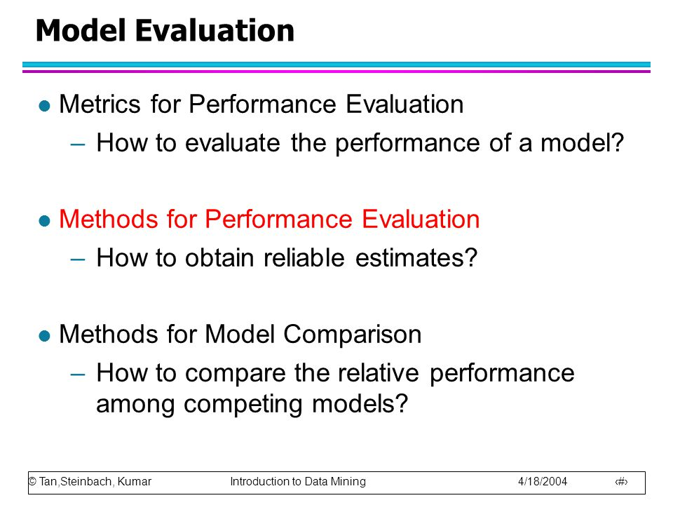 © Tan,Steinbach, Kumar Introduction to Data Mining 4/18/2004 83 Model Evaluation l Metrics for Performance Evaluation –How to evaluate the performance of a model.