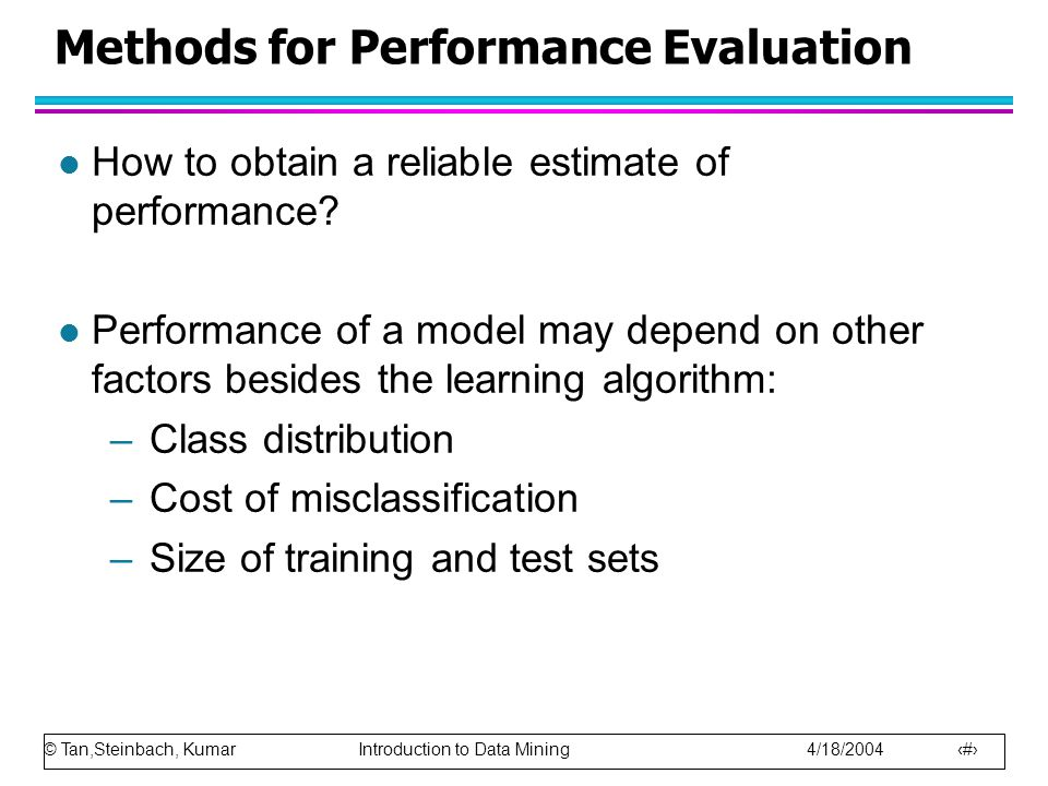 © Tan,Steinbach, Kumar Introduction to Data Mining 4/18/2004 84 Methods for Performance Evaluation l How to obtain a reliable estimate of performance?