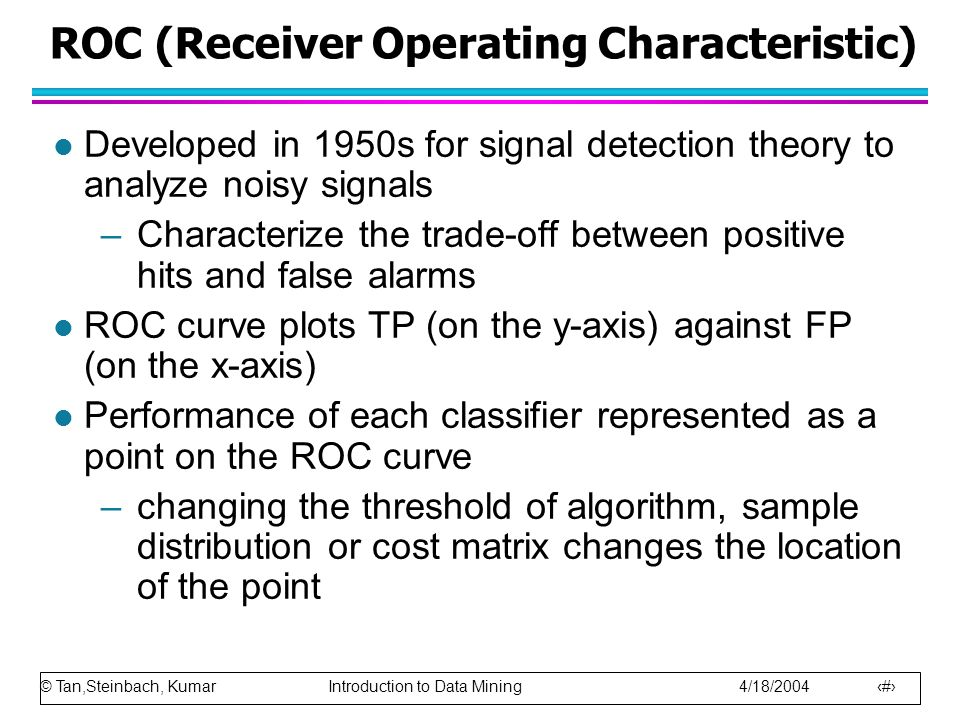© Tan,Steinbach, Kumar Introduction to Data Mining 4/18/2004 88 ROC (Receiver Operating Characteristic) l Developed in 1950s for signal detection theory to analyze noisy signals –Characterize the trade-off between positive hits and false alarms l ROC curve plots TP (on the y-axis) against FP (on the x-axis) l Performance of each classifier represented as a point on the ROC curve –changing the threshold of algorithm, sample distribution or cost matrix changes the location of the point