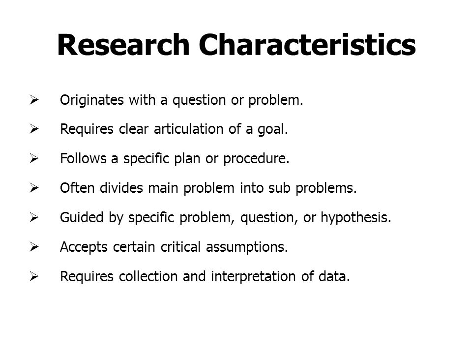 Research Characteristics  Originates with a question or problem.