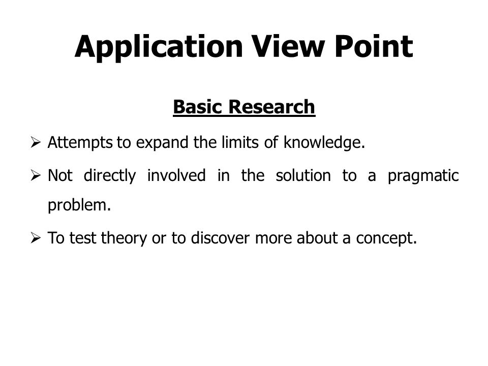 Application View Point Basic Research  Attempts to expand the limits of knowledge.