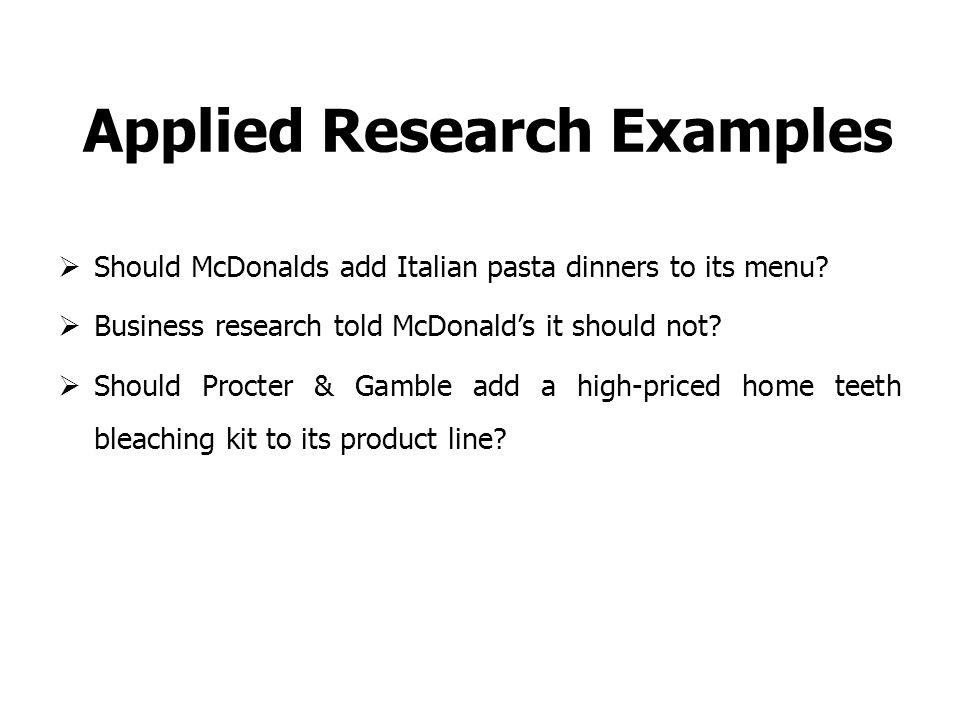Applied Research Examples  Should McDonalds add Italian pasta dinners to its menu.