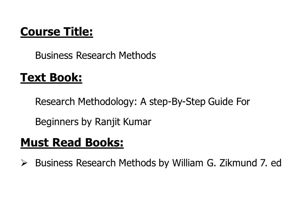 Course Title: Business Research Methods Text Book: Research Methodology: A step-By-Step Guide For Beginners by Ranjit Kumar Must Read Books:  Business Research Methods by William G.