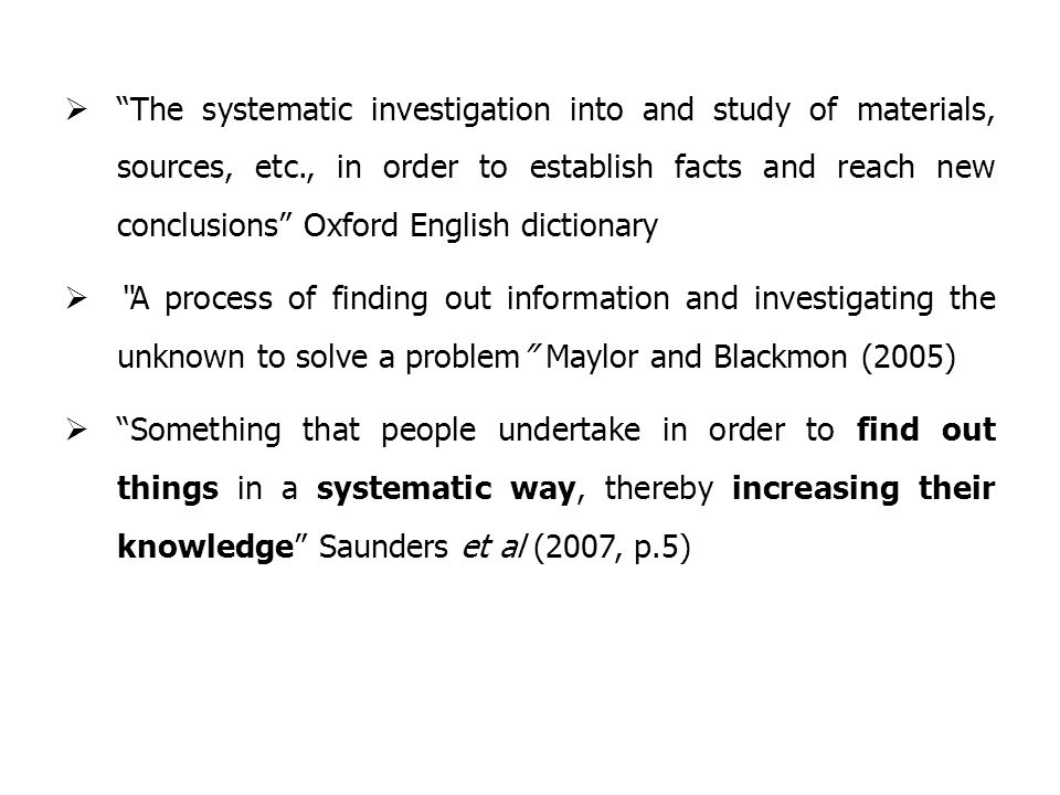  The systematic investigation into and study of materials, sources, etc., in order to establish facts and reach new conclusions Oxford English dictionary  A process of finding out information and investigating the unknown to solve a problem Maylor and Blackmon (2005)  Something that people undertake in order to find out things in a systematic way, thereby increasing their knowledge Saunders et al (2007, p.5)