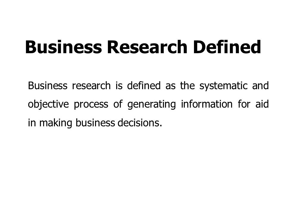 Business Research Defined Business research is defined as the systematic and objective process of generating information for aid in making business decisions.