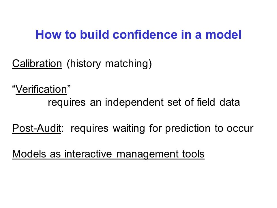 How to build confidence in a model Calibration (history matching) Verification requires an independent set of field data Post-Audit: requires waiting for prediction to occur Models as interactive management tools