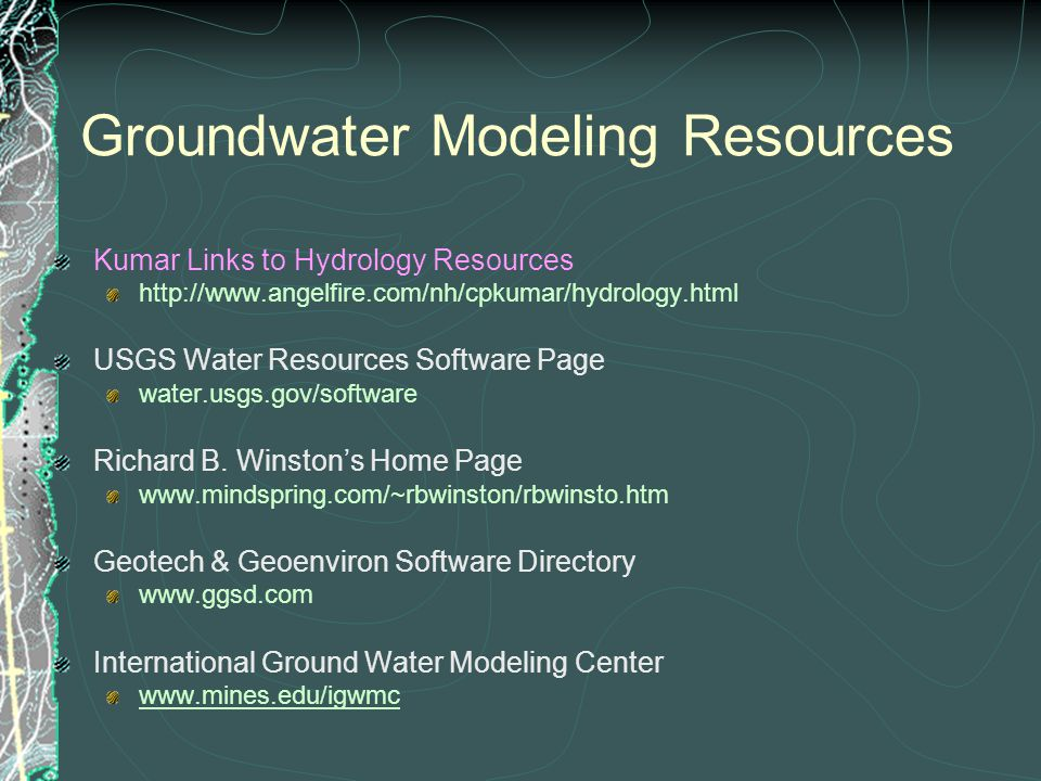 Groundwater Modeling Resources Kumar Links to Hydrology Resources http://www.angelfire.com/nh/cpkumar/hydrology.html USGS Water Resources Software Page water.usgs.gov/software Richard B.