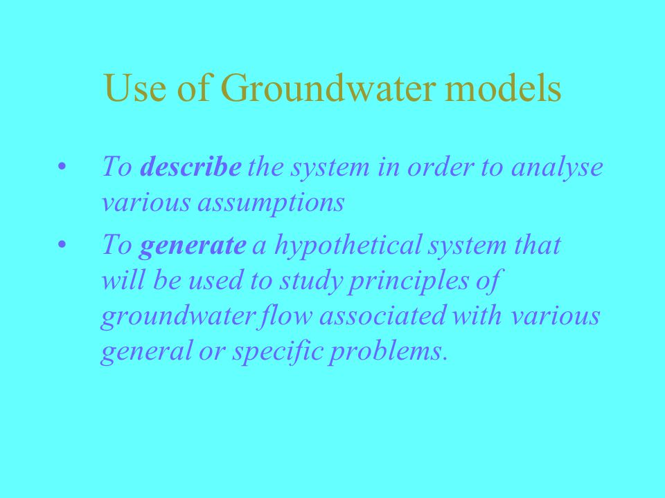 Use of Groundwater models To describe the system in order to analyse various assumptions To generate a hypothetical system that will be used to study principles of groundwater flow associated with various general or specific problems.