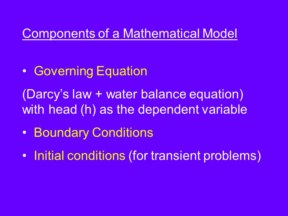 Components of a Mathematical Model Governing Equation (Darcy's law + water balance equation) with head (h) as the dependent variable Boundary Conditions Initial conditions (for transient problems)