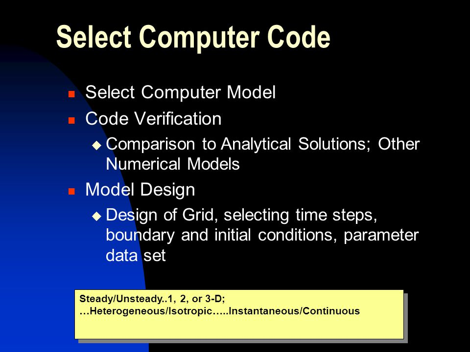 Select Computer Code Select Computer Model Code Verification  Comparison to Analytical Solutions; Other Numerical Models Model Design  Design of Grid, selecting time steps, boundary and initial conditions, parameter data set Steady/Unsteady..1, 2, or 3-D; …Heterogeneous/Isotropic…..Instantaneous/Continuous