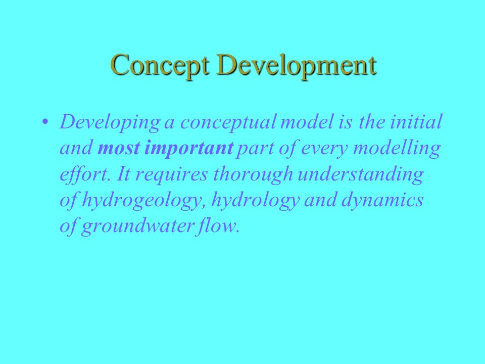 Concept Development Developing a conceptual model is the initial and most important part of every modelling effort.