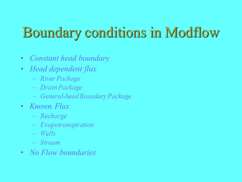 Boundary conditions in Modflow Constant head boundary Head dependent flux –River Package –Drain Package –General-head Boundary Package Known Flux –Recharge –Evapotranspiration –Wells –Stream No Flow boundaries