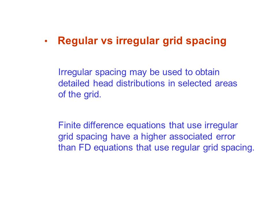 Regular vs irregular grid spacing Irregular spacing may be used to obtain detailed head distributions in selected areas of the grid.