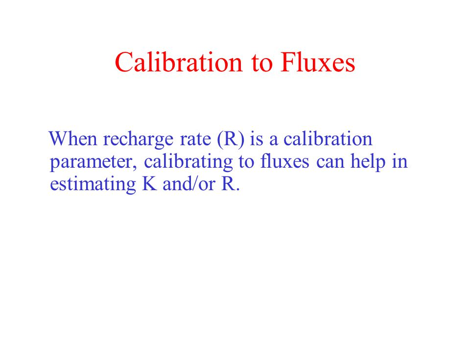 Calibration to Fluxes When recharge rate (R) is a calibration parameter, calibrating to fluxes can help in estimating K and/or R.