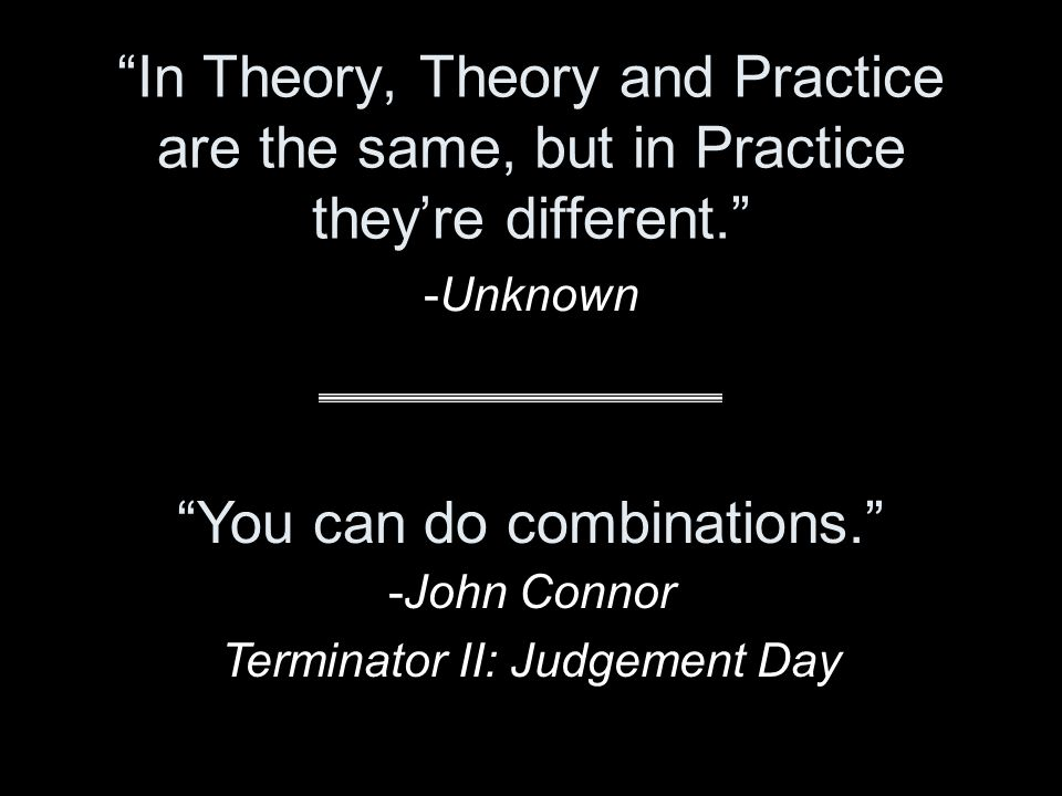 """""""In Theory, Theory and Practice are the same, but in Practice they're different."""" -Unknown """"You can do combinations."""" -John Connor Terminator II: Judg"""