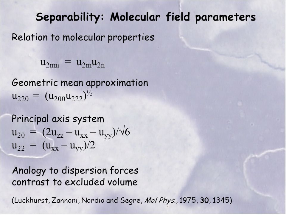 Separability: Molecular field parameters Relation to molecular properties u 2mn = u 2m u 2n Geometric mean approximation u 220 = (u 200 u 222 ) ½ Principal axis system u 20 = (2u zz – u xx – u yy )/√6 u 22 = (u xx – u yy )/2 Analogy to dispersion forces contrast to excluded volume (Luckhurst, Zannoni, Nordio and Segre, Mol Phys., 1975, 30, 1345)