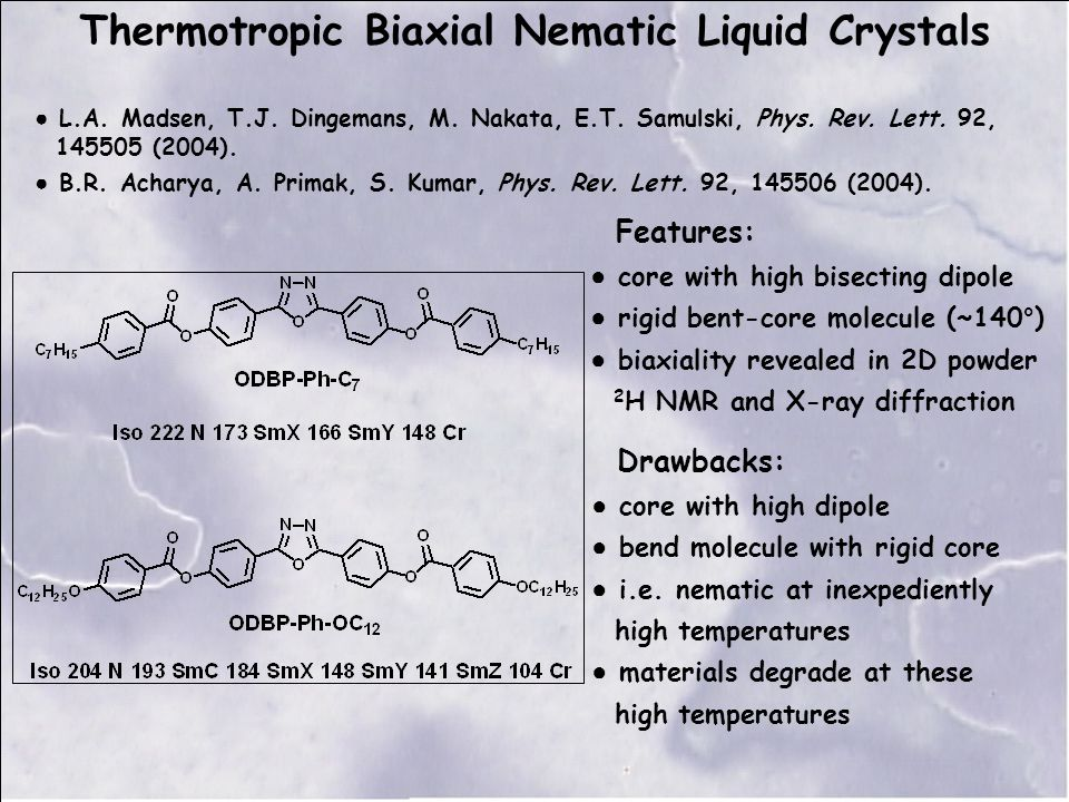 Thermotropic Biaxial Nematic Liquid Crystals Features: ● core with high bisecting dipole ● rigid bent-core molecule (~140°) ● biaxiality revealed in 2D powder 2 H NMR and X-ray diffraction Drawbacks: ● core with high dipole ● bend molecule with rigid core ● i.e.