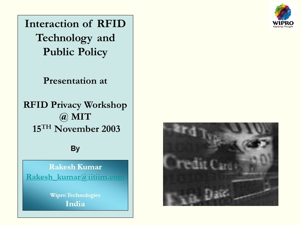 Interaction of RFID Technology and Public Policy Presentation at RFID Privacy Workshop @ MIT 15 TH November 2003 By Rakesh Kumar Rakesh_kumar@iitiim.com Wipro Technologies India