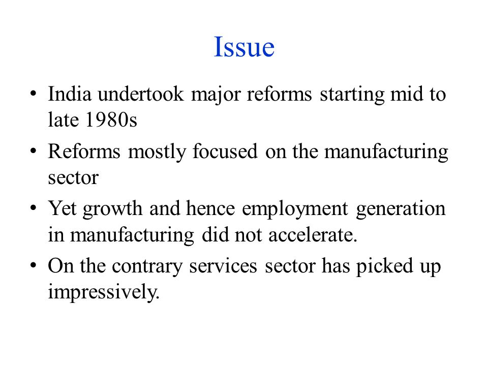 Issue India undertook major reforms starting mid to late 1980s Reforms mostly focused on the manufacturing sector Yet growth and hence employment generation in manufacturing did not accelerate.