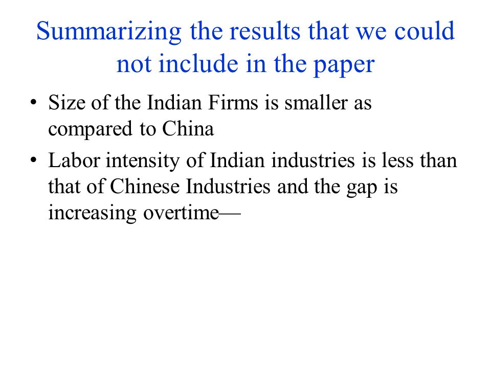 Summarizing the results that we could not include in the paper Size of the Indian Firms is smaller as compared to China Labor intensity of Indian industries is less than that of Chinese Industries and the gap is increasing overtime—