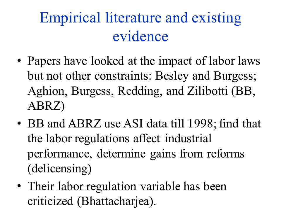 Empirical literature and existing evidence Papers have looked at the impact of labor laws but not other constraints: Besley and Burgess; Aghion, Burgess, Redding, and Zilibotti (BB, ABRZ) BB and ABRZ use ASI data till 1998; find that the labor regulations affect industrial performance, determine gains from reforms (delicensing) Their labor regulation variable has been criticized (Bhattacharjea).