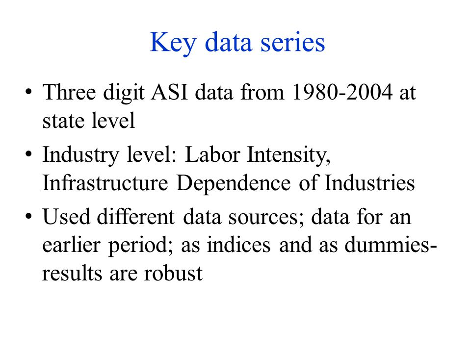 Key data series Three digit ASI data from 1980-2004 at state level Industry level: Labor Intensity, Infrastructure Dependence of Industries Used different data sources; data for an earlier period; as indices and as dummies- results are robust