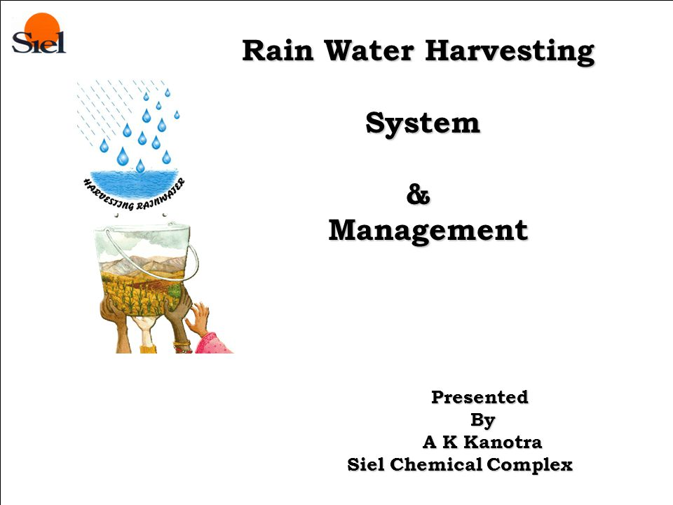Presented By Rain Water Harvesting System & Management System & Management Presented By By A K Kanotra A K Kanotra Siel Chemical Complex Siel Chemical Complex