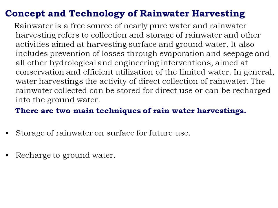 Concept and Technology of Rainwater Harvesting Rainwater is a free source of nearly pure water and rainwater harvesting refers to collection and storage of rainwater and other activities aimed at harvesting surface and ground water.