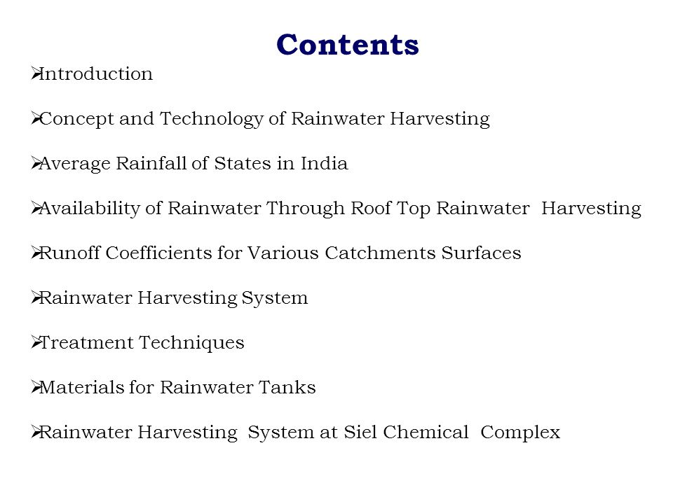 Contents  Introduction  Concept and Technology of Rainwater Harvesting  Average Rainfall of States in India  Availability of Rainwater Through Roof Top Rainwater Harvesting  Runoff Coefficients for Various Catchments Surfaces  Rainwater Harvesting System  Treatment Techniques  Materials for Rainwater Tanks  Rainwater Harvesting System at Siel Chemical Complex