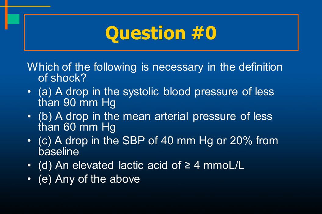 Question #0 Which of the following is necessary in the definition of shock? (a) A drop in the systolic blood pressure of less than 90 mm Hg (b) A drop