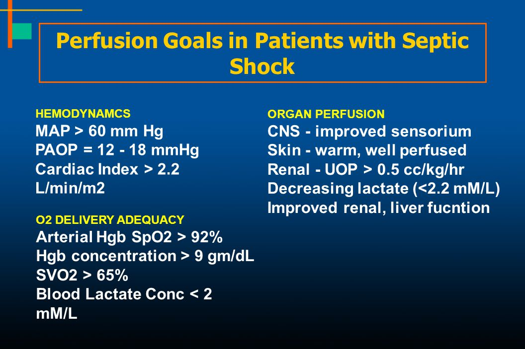 Perfusion Goals in Patients with Septic Shock HEMODYNAMCS MAP > 60 mm Hg PAOP = 12 - 18 mmHg Cardiac Index > 2.2 L/min/m2 ORGAN PERFUSION CNS - improv