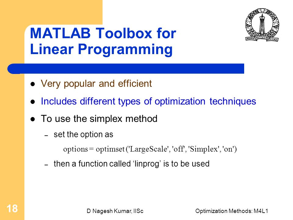 D Nagesh Kumar, IIScOptimization Methods: M4L1 18 MATLAB Toolbox for Linear Programming Very popular and efficient Includes different types of optimization techniques To use the simplex method – set the option as options = optimset ( LargeScale , off , Simplex , on ) – then a function called 'linprog' is to be used