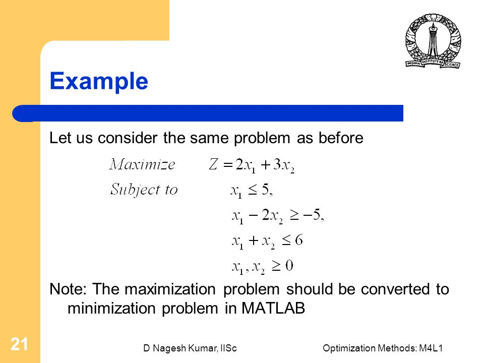 D Nagesh Kumar, IIScOptimization Methods: M4L1 21 Example Let us consider the same problem as before Note: The maximization problem should be converted to minimization problem in MATLAB