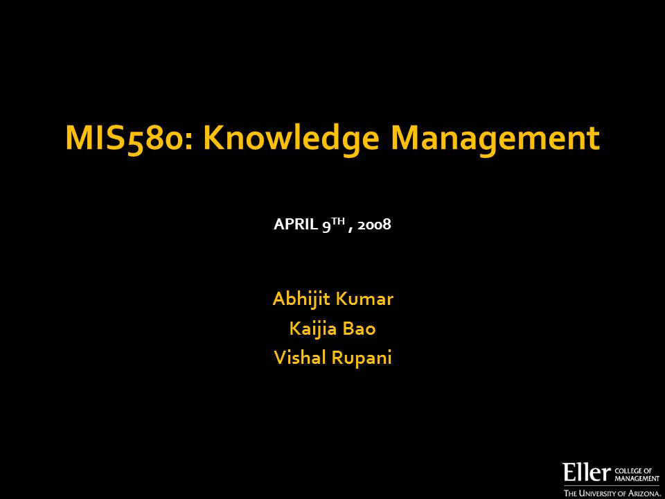 MIS580: Knowledge Management Abhijit Kumar Kaijia Bao Vishal Rupani APRIL 9 TH, 2008