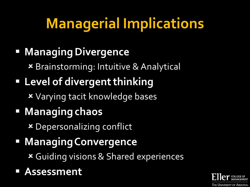 Managerial Implications  Managing Divergence  Brainstorming: Intuitive & Analytical  Level of divergent thinking  Varying tacit knowledge bases  Managing chaos  Depersonalizing conflict  Managing Convergence  Guiding visions & Shared experiences  Assessment