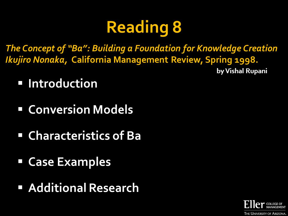 Reading 8  Introduction  Conversion Models  Characteristics of Ba  Case Examples  Additional Research The Concept of Ba : Building a Foundation for Knowledge Creation Ikujiro Nonaka, California Management Review, Spring 1998.