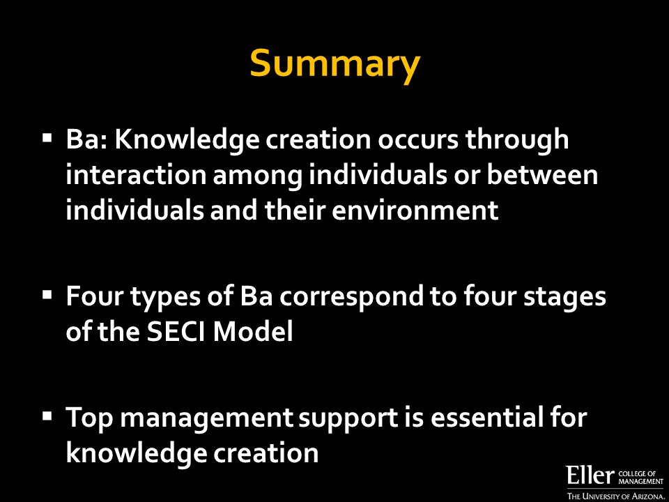 Summary  Ba: Knowledge creation occurs through interaction among individuals or between individuals and their environment  Four types of Ba correspond to four stages of the SECI Model  Top management support is essential for knowledge creation