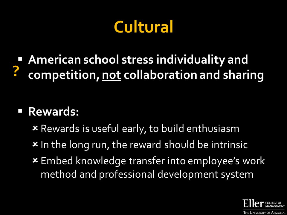 Cultural  American school stress individuality and competition, not collaboration and sharing  Rewards:  Rewards is useful early, to build enthusiasm  In the long run, the reward should be intrinsic  Embed knowledge transfer into employee's work method and professional development system ?