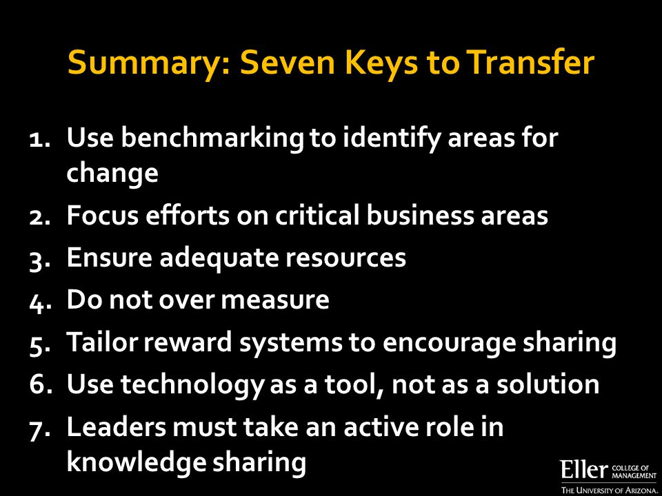 Summary: Seven Keys to Transfer 1.Use benchmarking to identify areas for change 2.Focus efforts on critical business areas 3.Ensure adequate resources 4.Do not over measure 5.Tailor reward systems to encourage sharing 6.Use technology as a tool, not as a solution 7.Leaders must take an active role in knowledge sharing