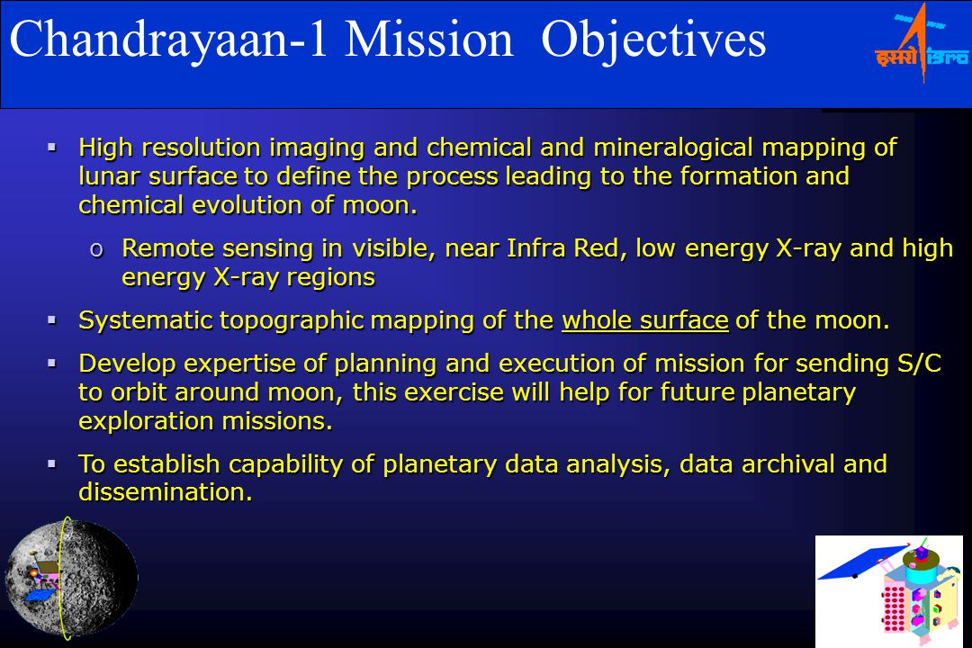 Chandrayaan-1 Mission Objectives  High resolution imaging and chemical and mineralogical mapping of lunar surface to define the process leading to the formation and chemical evolution of moon.