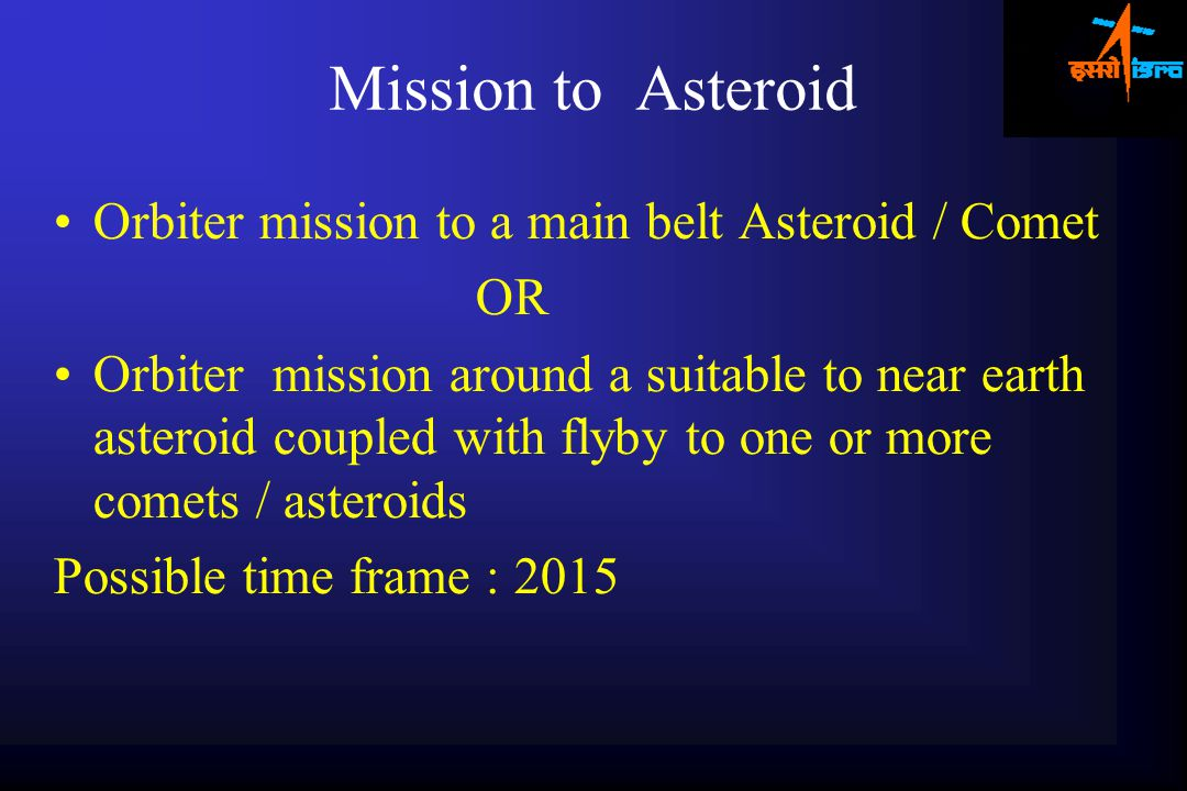 Mission to Asteroid Orbiter mission to a main belt Asteroid / Comet OR Orbiter mission around a suitable to near earth asteroid coupled with flyby to one or more comets / asteroids Possible time frame : 2015