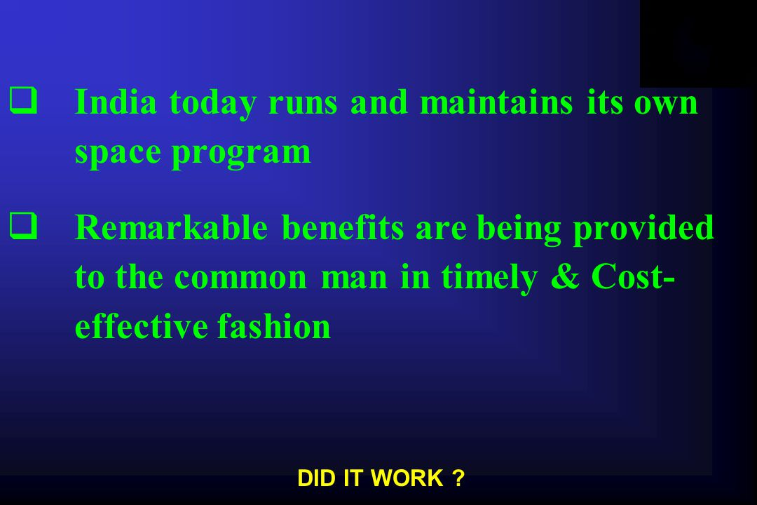  India today runs and maintains its own space program  Remarkable benefits are being provided to the common man in timely & Cost- effective fashion DID IT WORK
