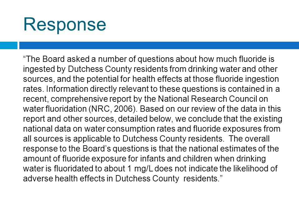 Response The Board asked a number of questions about how much fluoride is ingested by Dutchess County residents from drinking water and other sources, and the potential for health effects at those fluoride ingestion rates.
