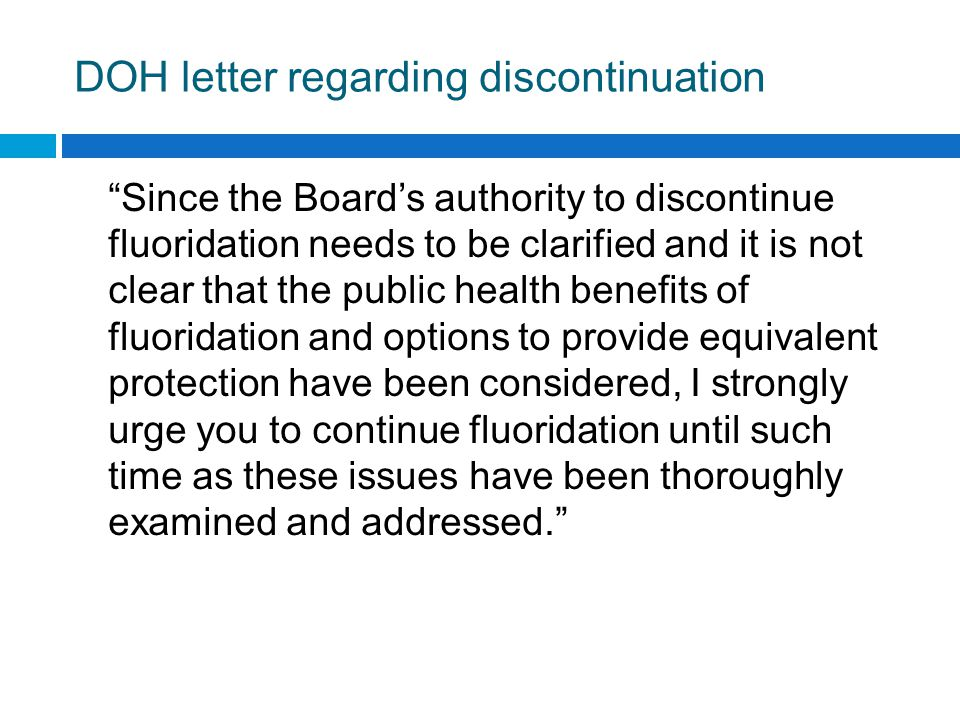DOH letter regarding discontinuation Since the Board's authority to discontinue fluoridation needs to be clarified and it is not clear that the public health benefits of fluoridation and options to provide equivalent protection have been considered, I strongly urge you to continue fluoridation until such time as these issues have been thoroughly examined and addressed.